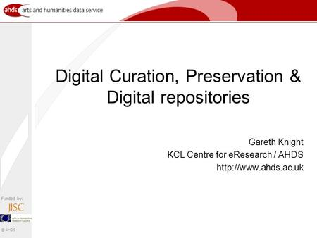 Funded by: © AHDS Digital Curation, Preservation & Digital repositories Gareth Knight KCL Centre for eResearch / AHDS