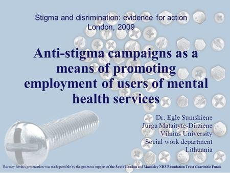 Anti-stigma campaigns as a means of promoting employment of users of mental health services Dr. Egle Sumskiene Jurga Mataityte-Dirziene Vilnius University.