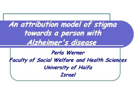 An attribution model of stigma towards a person with Alzheimer's disease Perla Werner Faculty of Social Welfare and Health Sciences University of Haifa.
