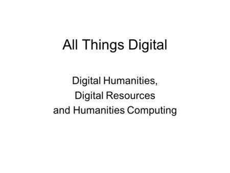 All Things Digital Digital Humanities, Digital Resources and Humanities Computing.