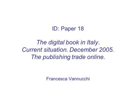 ID: Paper 18 The digital book in Italy. Current situation. December 2005. The publishing trade online. Francesca Vannucchi.
