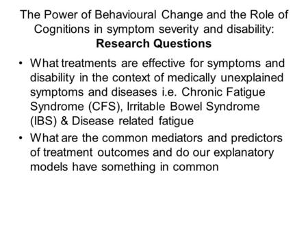 The Power of Behavioural Change and the Role of Cognitions in symptom severity and disability: Research Questions What treatments are effective for symptoms.