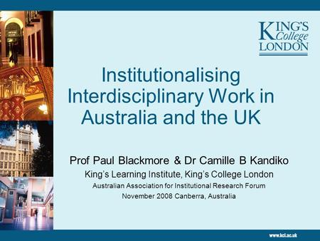 Institutionalising Interdisciplinary Work in Australia and the UK Prof Paul Blackmore & Dr Camille B Kandiko Kings Learning Institute, Kings College London.