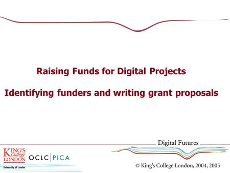 Raising Funds for Digital Projects Identifying funders and writing grant proposals.