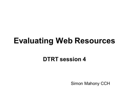 Evaluating Web Resources DTRT session 4 Simon Mahony CCH.