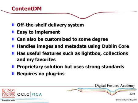 ContentDM Off-the-shelf delivery system Easy to implement Can also be customized to some degree Handles images and metadata using Dublin Core Has useful.