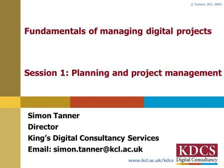 Www.kcl.ac.uk/kdcs © Tanner, KCL 2005 Fundamentals of managing digital projects Session 1: Planning and project management Simon Tanner Director Kings.