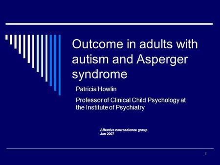 1 Outcome in adults with autism and Asperger syndrome Affective neuroscience group Jan 2007 Patricia Howlin Professor of Clinical Child Psychology at the.