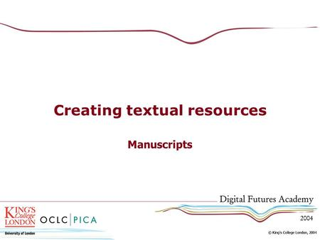 Creating textual resources Manuscripts. Content of this session Types and characteristics of manuscripts and artefacts Methods of capture We are dealing.