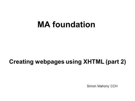 MA foundation Creating webpages using XHTML (part 2) Simon Mahony CCH.