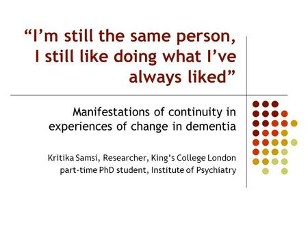 Im still the same person, I still like doing what Ive always liked Manifestations of continuity in experiences of change in dementia Kritika Samsi, Researcher,