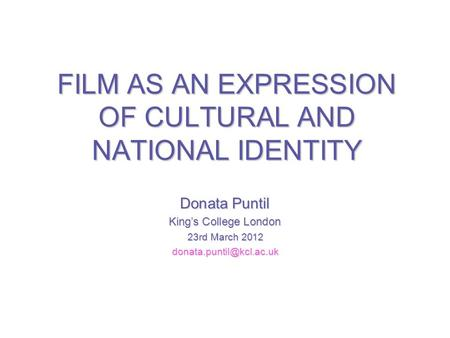 FILM AS AN EXPRESSION OF CULTURAL AND NATIONAL IDENTITY Donata Puntil Kings College London 23rd March 2012