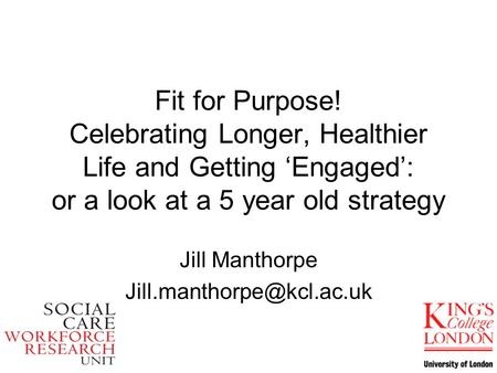 Fit for Purpose! Celebrating Longer, Healthier Life and Getting Engaged: or a look at a 5 year old strategy Jill Manthorpe