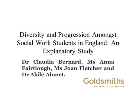 Diversity and Progression Amongst Social Work Students in England: An Explanatory Study Dr Claudia Bernard, Ms Anna Fairtlough, Ms Joan Fletcher and Dr.