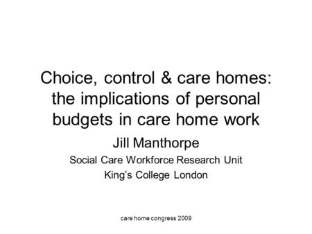 Care home congress 2009 Choice, control & care homes: the implications of personal budgets in care home work Jill Manthorpe Social Care Workforce Research.