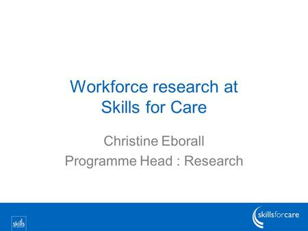 Workforce research at Skills for Care Christine Eborall Programme Head : Research.
