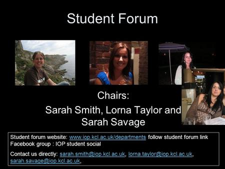 Student Forum Chairs: Sarah Smith, Lorna Taylor and Sarah Savage Student forum website: www.iop.kcl.ac.uk/departments follow student forum link Facebook.