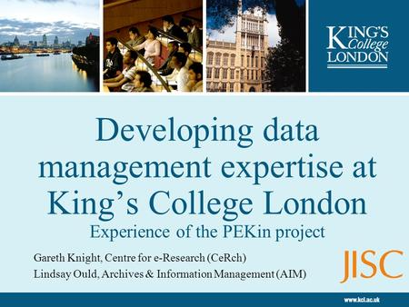 Developing data management expertise at Kings College London Experience of the PEKin project Gareth Knight, Centre for e-Research (CeRch) Lindsay Ould,