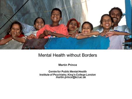 Mental Health without Borders Martin Prince Centre for Public Mental Health Institute of Psychiatry, Kings College London