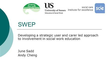SWEP Developing a strategic user and carer led approach to involvement in social work education June Sadd Andy Cheng.