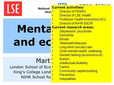 Mental health and economics Martin Knapp London School of Economics and Political Science Kings College London, Institute of Psychiatry NIHR School for.