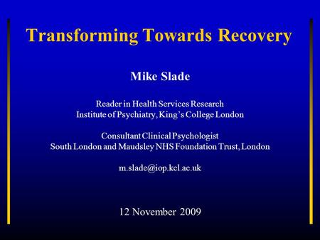 Transforming Towards Recovery Mike Slade Reader in Health Services Research Institute of Psychiatry, Kings College London Consultant Clinical Psychologist.