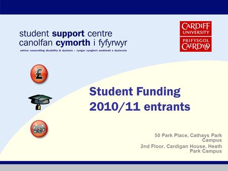 50 Park Place, Cathays Park Campus 2nd Floor, Cardigan House, Heath Park Campus Student Funding 2010/11 entrants.