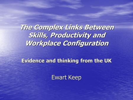 The Complex Links Between Skills, Productivity and Workplace Configuration Evidence and thinking from the UK Ewart Keep.
