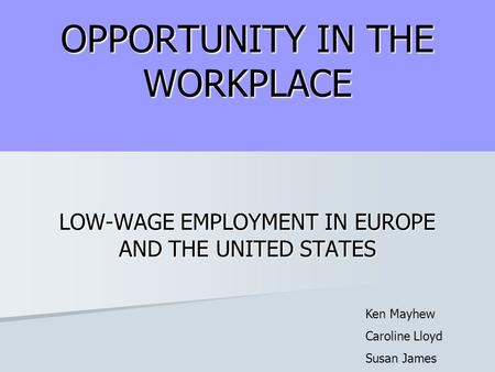 OPPORTUNITY IN THE WORKPLACE LOW-WAGE EMPLOYMENT IN EUROPE AND THE UNITED STATES Ken Mayhew Caroline Lloyd Susan James.