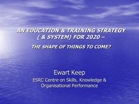 AN EDUCATION & TRAINING STRATEGY ( & SYSTEM) FOR 2020 – THE SHAPE OF THINGS TO COME? Ewart Keep ESRC Centre on Skills, Knowledge & Organisational Performance.