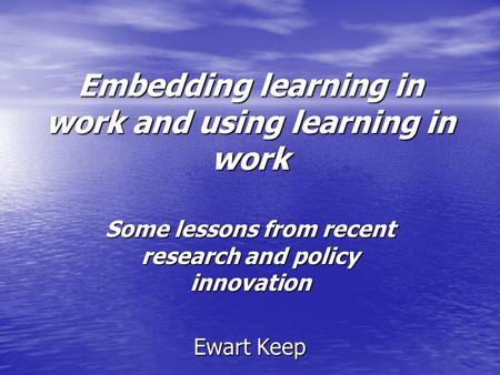 Embedding learning in work and using learning in work Some lessons from recent research and policy innovation Ewart Keep.