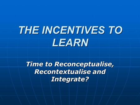 THE INCENTIVES TO LEARN Time to Reconceptualise, Recontextualise and Integrate?