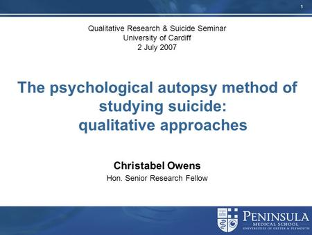 1 Qualitative Research & Suicide Seminar University of Cardiff 2 July 2007 The psychological autopsy method of studying suicide: qualitative approaches.