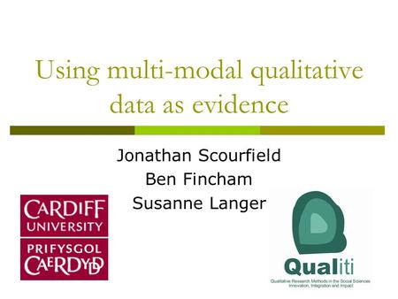 Using multi-modal qualitative data as evidence Jonathan Scourfield Ben Fincham Susanne Langer.