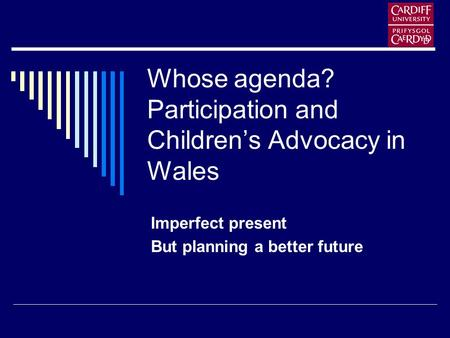 Whose agenda? Participation and Childrens Advocacy in Wales Imperfect present But planning a better future.