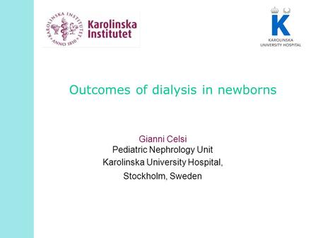 Outcomes of dialysis in newborns Gianni Celsi Pediatric Nephrology Unit Karolinska University Hospital, Stockholm, Sweden.