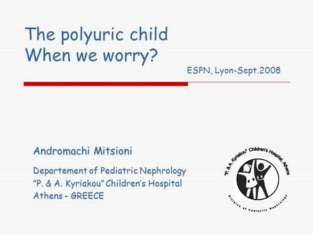 The polyuric child When we worry? Andromachi Mitsioni Departement of Pediatric Nephrology P. & A. Kyriakou Childrens Hospital Athens - GREECE ESPN, Lyon-Sept.2008.