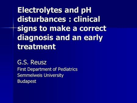 Electrolytes and pH disturbances : clinical signs to make a correct diagnosis and an early treatment G.S. Reusz First Department of Pediatrics Semmelweis.