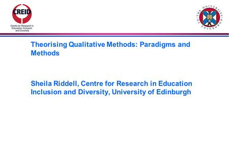 Theorising Qualitative Methods: Paradigms and Methods Sheila Riddell, Centre for Research in Education Inclusion and Diversity, University of Edinburgh.