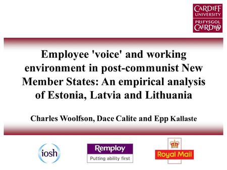 Employee 'voice' and working environment in post-communist New Member States: An empirical analysis of Estonia, Latvia and Lithuania Charles Woolfson,