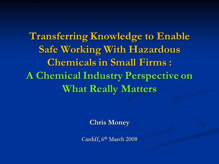 Transferring Knowledge to Enable Safe Working With Hazardous Chemicals in Small Firms : A Chemical Industry Perspective on What Really Matters Chris Money.