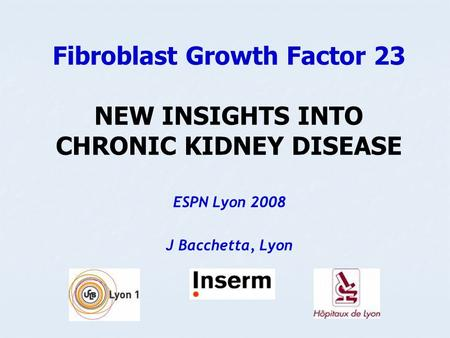 Fibroblast Growth Factor 23 NEW INSIGHTS INTO CHRONIC KIDNEY DISEASE ESPN Lyon 2008 J Bacchetta, Lyon.