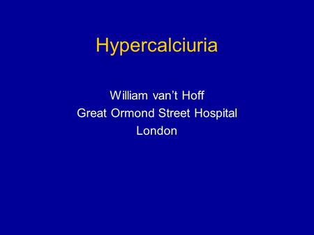 Hypercalciuria William vant Hoff Great Ormond Street Hospital London.