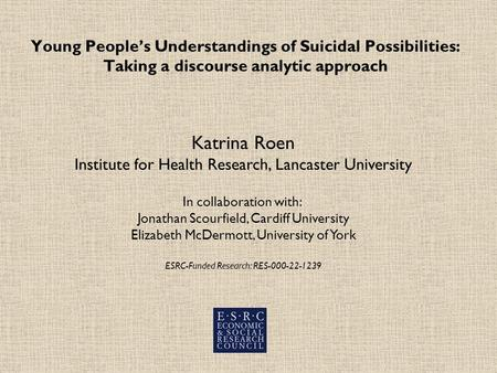 Young Peoples Understandings of Suicidal Possibilities: Taking a discourse analytic approach Katrina Roen Institute for Health Research, Lancaster University.