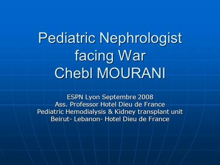 Pediatric Nephrologist facing War Chebl MOURANI ESPN Lyon Septembre 2008 Ass. Professor Hotel Dieu de France Pediatric Hemodialysis & Kidney transplant.