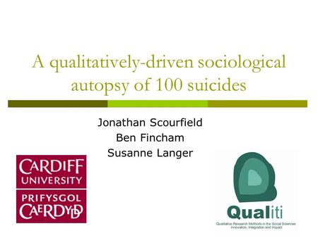 A qualitatively-driven sociological autopsy of 100 suicides Jonathan Scourfield Ben Fincham Susanne Langer.
