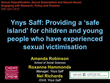 Ynys Saff: Providing a safe island for children and young people who have experienced sexual victimisation Amanda Robinson School of Social Sciences Roxanne.