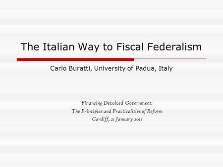 The Italian Way to Fiscal Federalism Carlo Buratti, University of Padua, Italy Financing Devolved Government: The Principles and Practicalities of Reform.
