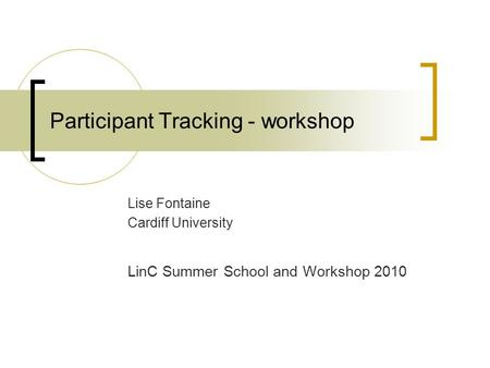 Participant Tracking - workshop Lise Fontaine Cardiff University LinC Summer School and Workshop 2010.