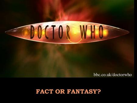 FACT OR FANTASY? bbc.co.uk/doctorwho. Time Lord from Planet Gallifrey Travels in space and time in the T.A.R.D.I.S. Can regenerate when facing death Battles.